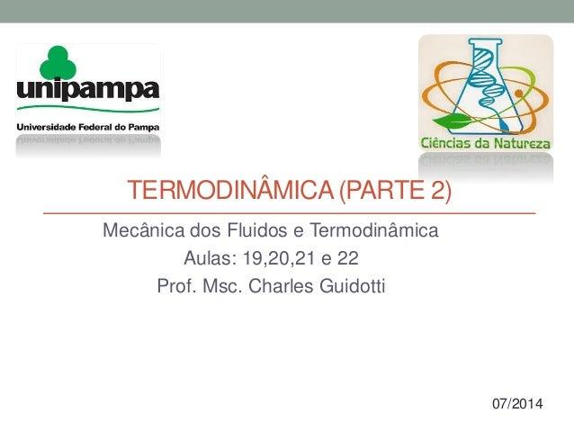 TERMODINÂMICA(PARTE 2) Mecânica dos Fluidos e Termodinâmica Aulas: 19,20,21 e 22 Prof. Msc. Charles Guidotti 07/2014