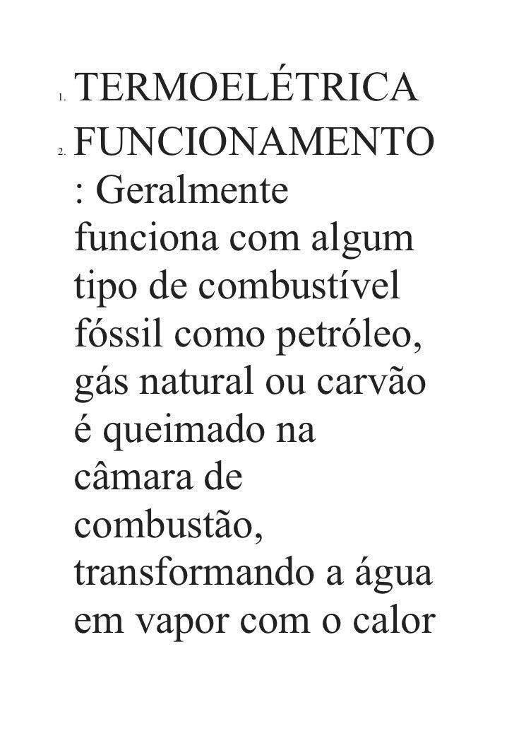 1.   TERMOELÉTRICA2.   FUNCIONAMENTO     : Geralmente     funciona com algum     tipo de combustível     fóssil como petró...