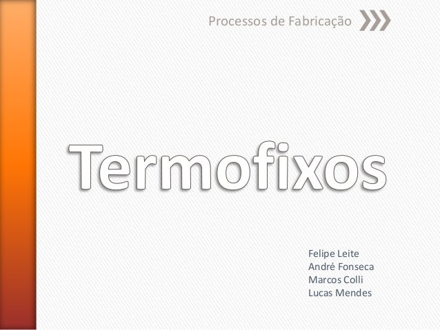 Processos de Fabricação  Felipe Leite André Fonseca Marcos Colli Lucas Mendes