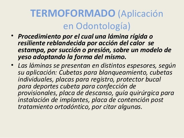 TERMOFORMADO (Aplicación en Odontología) • Procedimiento por el cual una lámina rígida o resiliente reblandecida por acció...