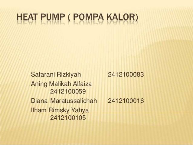 HEAT PUMP ( POMPA KALOR)  Safarani Rizkiyah Aning Malikah Alfaiza 2412100059 Diana Maratussalichah Ilham Rimsky Yahya 2412...