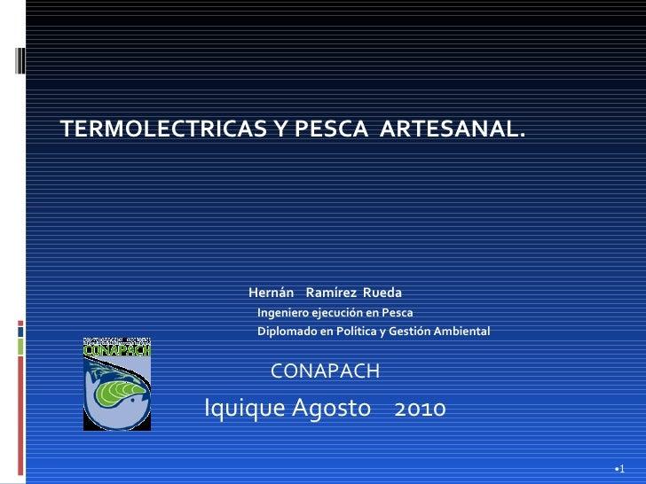 <ul><li>TERMOLECTRICAS Y PESCA  ARTESANAL. </li></ul><ul><li>   </li></ul><ul><li>Hernán  Ramírez  Rueda </li></ul><ul><u...