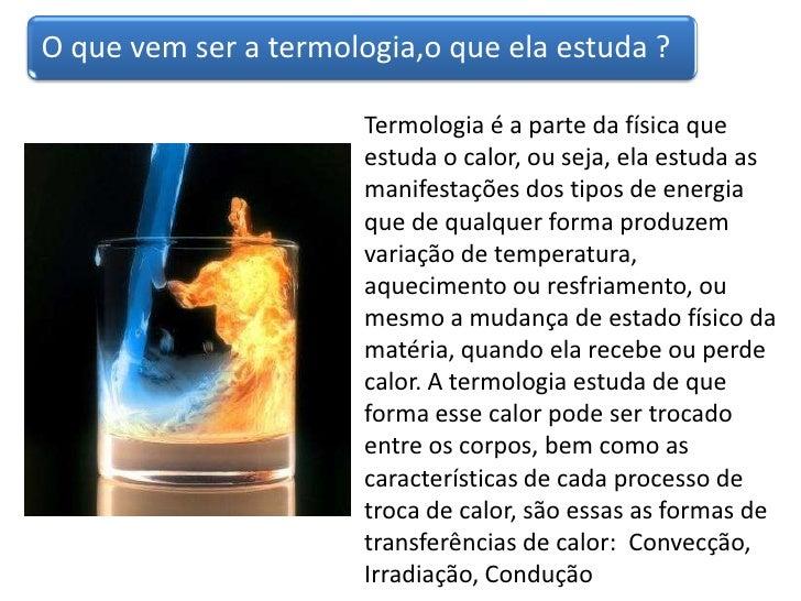 Termologia é a parte da física que estuda o calor, ou seja, ela estuda as manifestações dos tipos de energia que de qualqu...