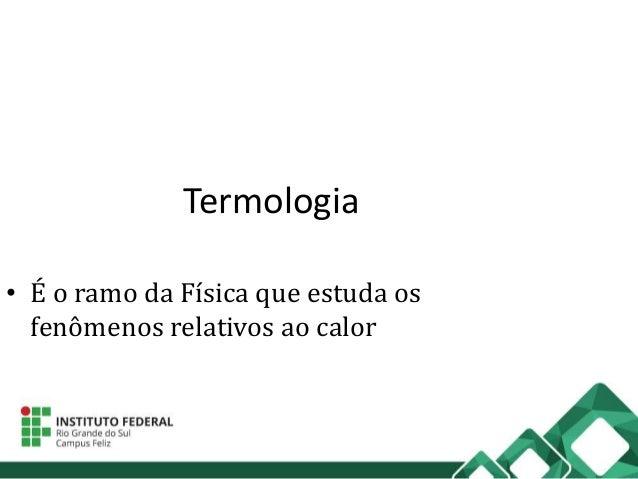 Termologia • É o ramo da Física que estuda os fenômenos relativos ao calor