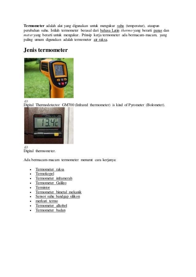 Termometer adalah alat yang digunakan untuk mengukur suhu (temperatur), ataupun  perubahan suhu. Istilah termometer berasa...