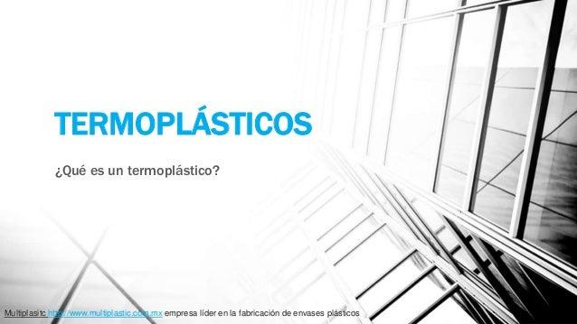 TERMOPLÁSTICOS ¿Qué es un termoplástico? Multiplasitc http://www.multiplastic.com.mx empresa líder en la fabricación de en...