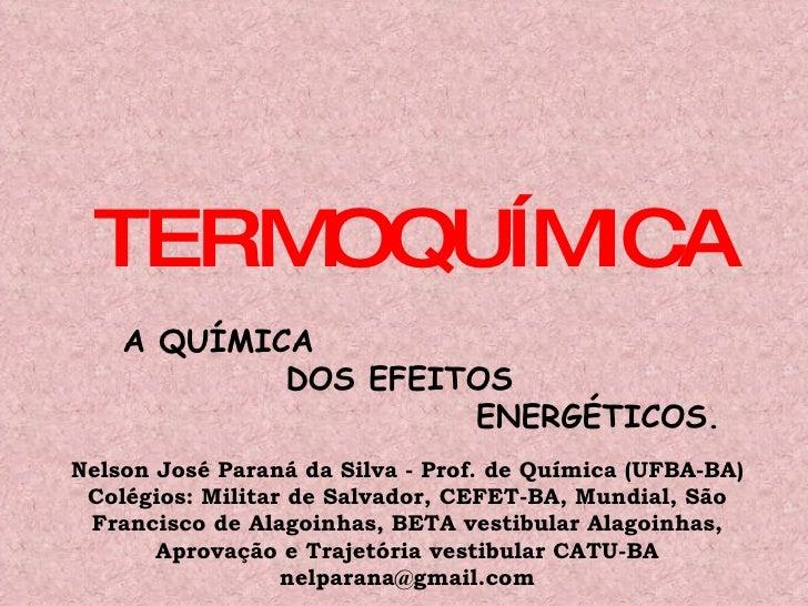 TERMOQUÍMICA A QUÍMICA  DOS EFEITOS  ENERGÉTICOS. Nelson José Paraná da Silva - Prof. de Química (UFBA-BA) Colégios: Milit...
