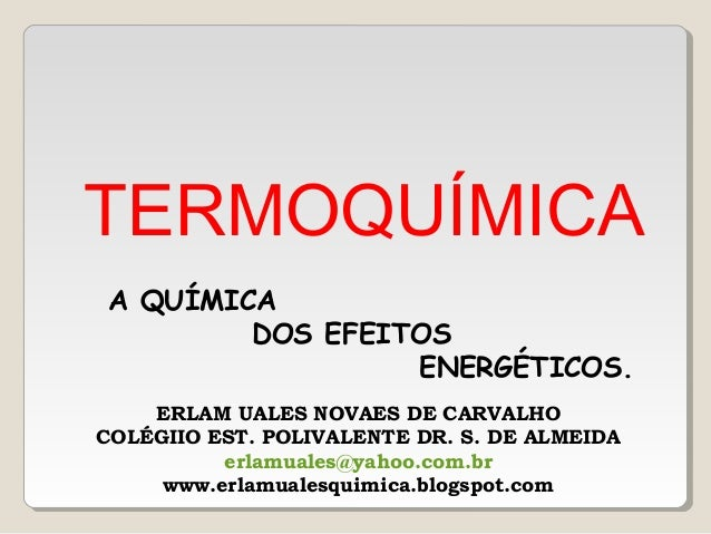 TERMOQUÍMICA A QUÍMICA DOS EFEITOS ENERGÉTICOS. ERLAM UALES NOVAES DE CARVALHO COLÉGIIO EST. POLIVALENTE DR. S. DE ALMEIDA...