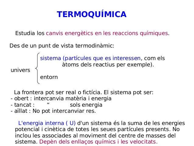 TERMOQUÍMICA Estudia los canvis energètics en les reaccions químiques. Des de un punt de vista termodinàmic: sistema (part...