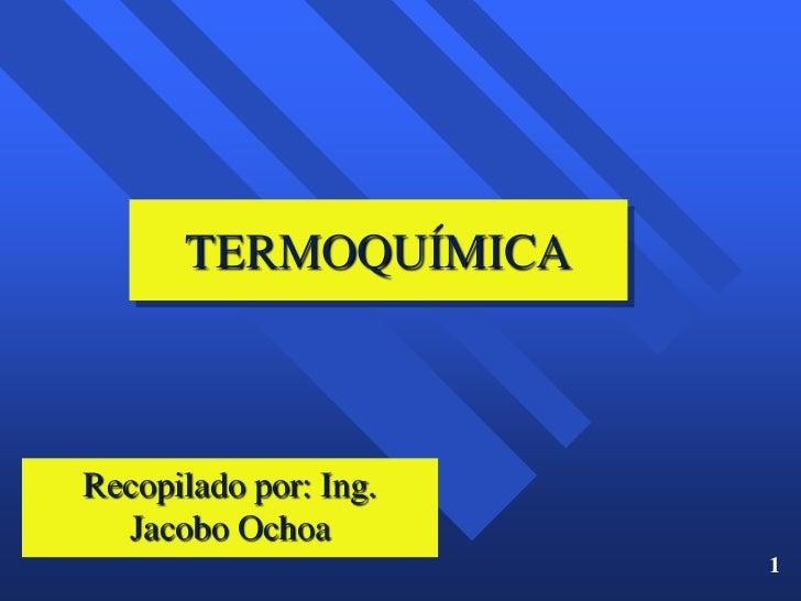 TERMOQUÍMICARecopilado por: Ing.  Jacobo Ochoa                       1