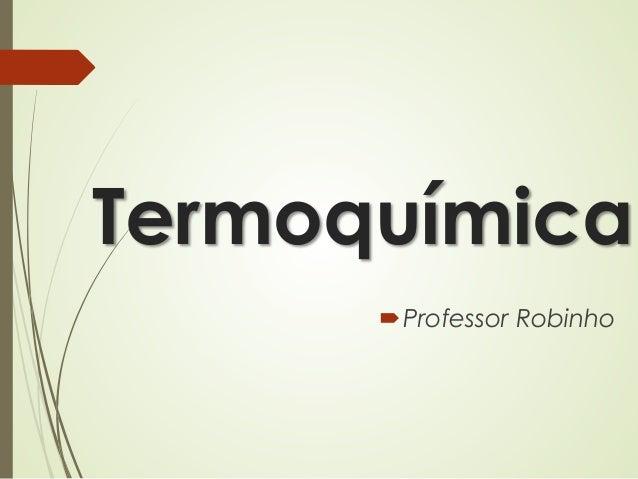 Termoquímica Professor Robinho