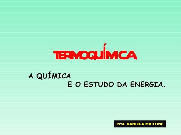 E M Í ICA     T R OQUMA QUÍMICA        E O ESTUDO DA ENERGIA.                   Prof. DANIELA MARTINS