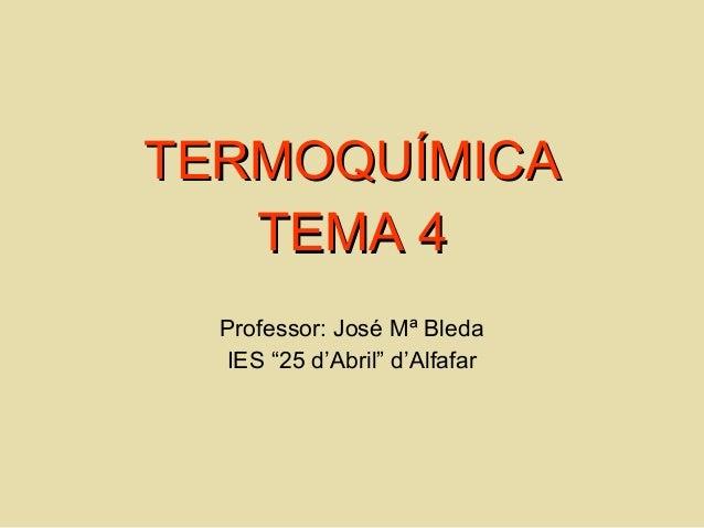 "TERMOQUÍMICATERMOQUÍMICA TEMA 4TEMA 4 Professor: José Mª Bleda IES ""25 d'Abril"" d'Alfafar"