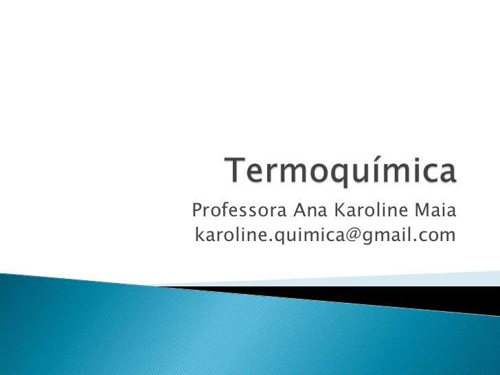 Termoquímica<br />Professora Ana Karoline Maia<br />karoline.quimica@gmail.com<br />