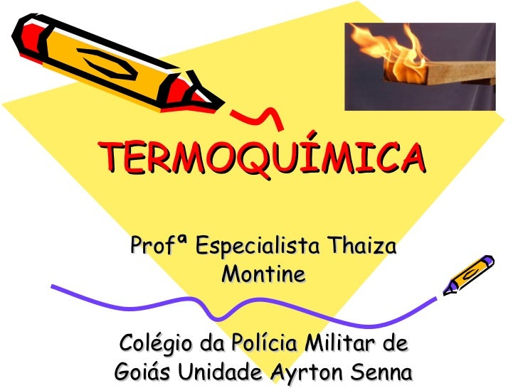 TERMOQUÍMICA Profª Especialista Thaiza Montine Colégio da Polícia Militar de Goiás Unidade Ayrton Senna