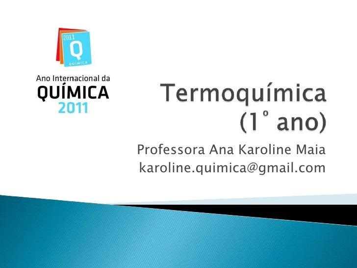 Termoquímica(1º ano)<br />Professora Ana Karoline Maia<br />karoline.quimica@gmail.com<br />
