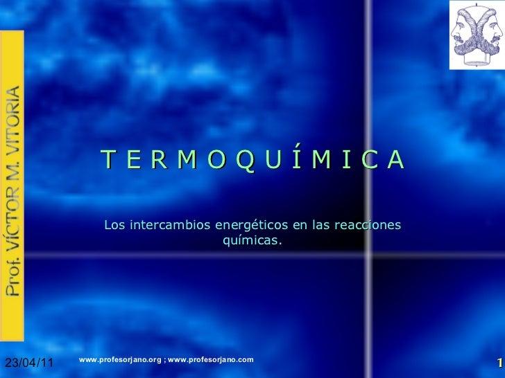 T E R M O Q U Í M I C A Los intercambios energéticos en las reacciones químicas. 23/04/11