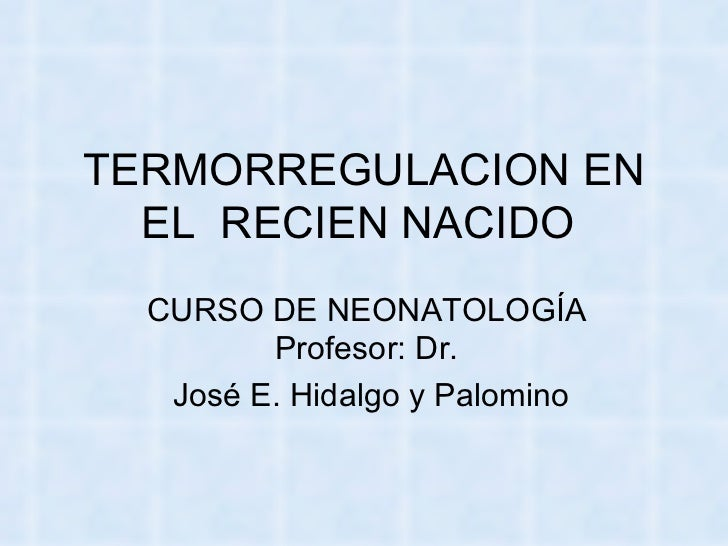 TERMORREGULACION EN EL  RECIEN NACIDO  CURSO DE NEONATOLOGÍA Profesor: Dr. José E. Hidalgo y Palomino