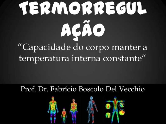 "Termorregul ação ""Capacidade do corpo manter a temperatura interna constante"" Prof. Dr. Fabrício Boscolo Del Vecchio"