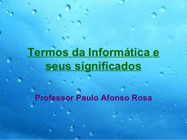 Termos da Informática e   seus significados Professor Paulo Afonso Rosa