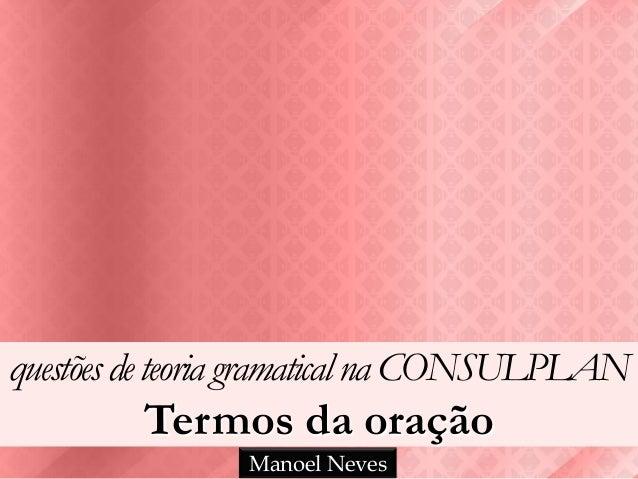 questõesdeteoria gramatical na CONSULPLAN Termos da oração Manoel Neves