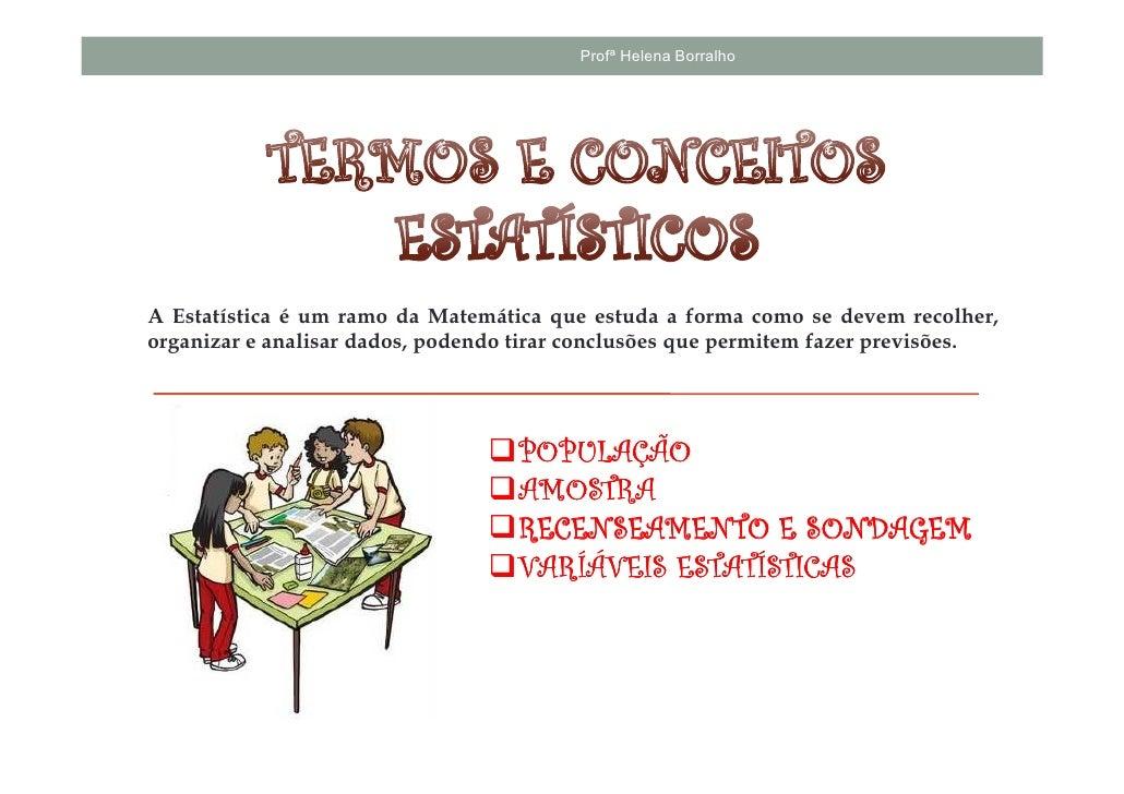 Profª Helena BorralhoA Estatística é um ramo da Matemática que estuda a forma como se devem recolher,organizar e analisar ...