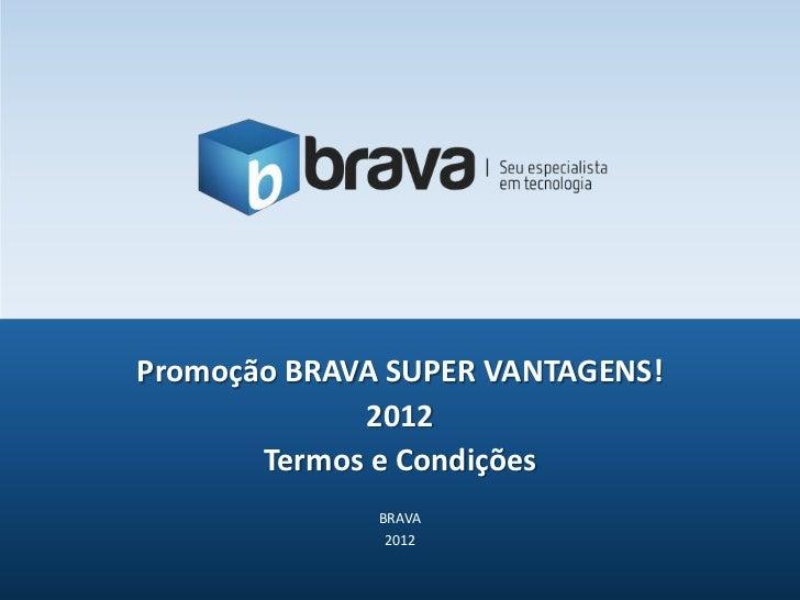 Promoção BRAVA SUPER VANTAGENS!             2012       Termos e Condições              BRAVA               2012