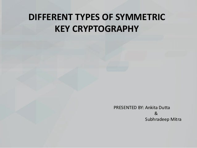 DIFFERENT TYPES OF SYMMETRIC KEY CRYPTOGRAPHY PRESENTED BY: Ankita Dutta & Subhradeep Mitra