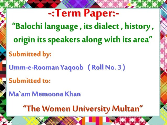 """-:Term Paper:- """"Balochi language , its dialect , history , origin its speakers along with its area"""" Submitted by: Umm-..."""