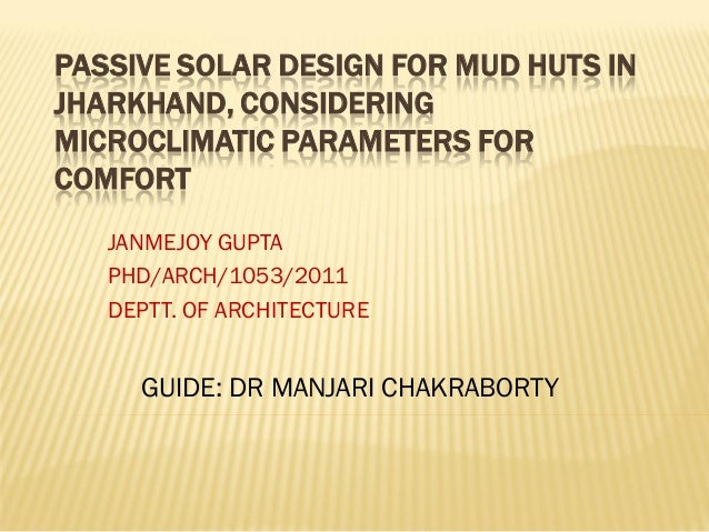PASSIVE SOLAR DESIGN FOR MUD HUTS IN JHARKHAND, CONSIDERING MICROCLIMATIC PARAMETERS FOR COMFORT JANMEJOY GUPTA PHD/ARCH/1...