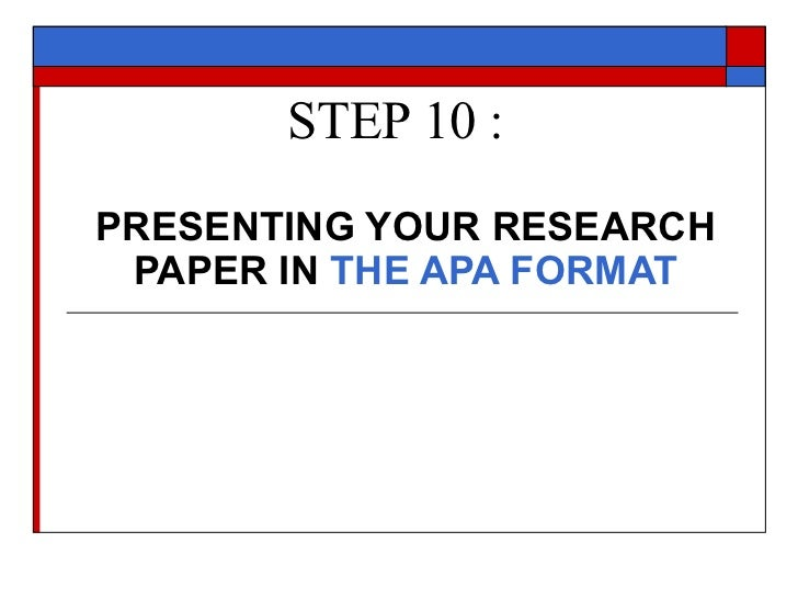 STEP 10 : PRESENTING YOUR RESEARCH PAPER IN  THE APA FORMAT