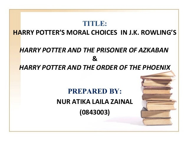 TITLE:HARRY POTTER'S MORAL CHOICES IN J.K. ROWLING'S HARRY POTTER AND THE PRISONER OF AZKABAN                    & HARRY P...