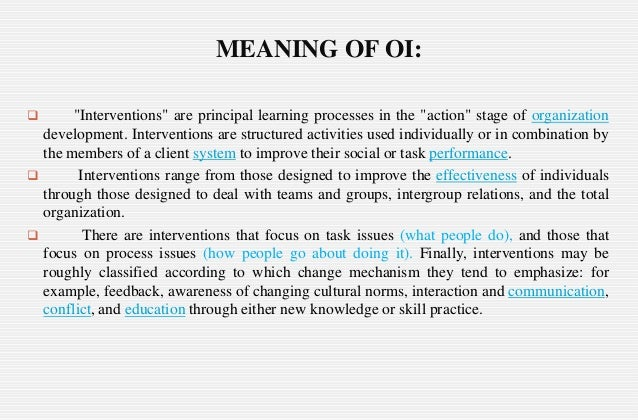 "organization intervention definitions essay ""organization development is an effort planned, organization-wide, and managed from the top, to increase organization effectiveness and health through planned interventions in the organization's 'processes,' using behavioral-science knowledge""."