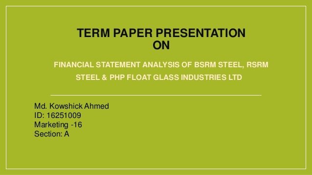 TERM PAPER PRESENTATION ON FINANCIAL STATEMENT ANALYSIS OF BSRM STEEL, RSRM STEEL & PHP FLOAT GLASS INDUSTRIES LTD Md. Kow...