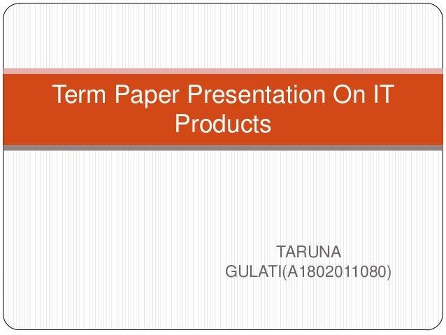 Term Paper Presentation On IT         Products                   TARUNA              GULATI(A1802011080)