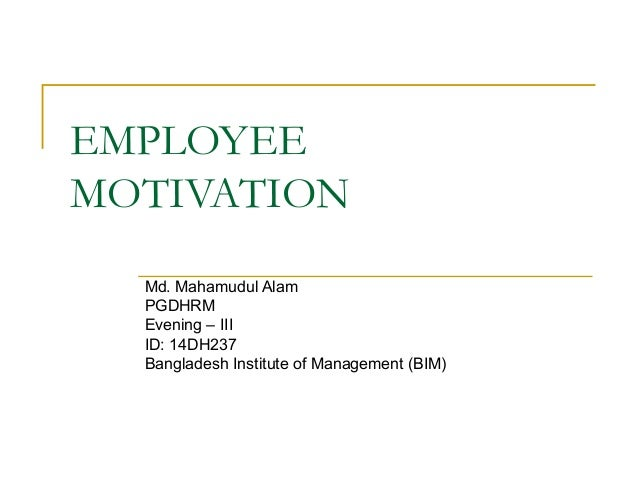 EMPLOYEE MOTIVATION Md. Mahamudul Alam PGDHRM Evening – III ID: 14DH237 Bangladesh Institute of Management (BIM)