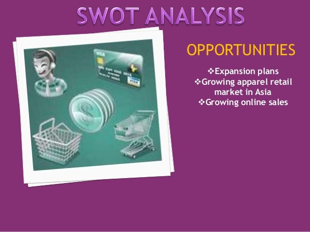 OPPORTUNITIES  Expansion plans  Growing apparel retail  market in Asia  Growing online sales