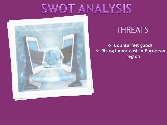 THREATS   Counterfeit goods   Rising Labor cost in European  region