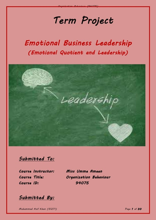 Organization Behaviour (94075) Muhammad Asif Khan (51271) Page 1 of 30 Term Project Emotional Business Leadership (Emotion...