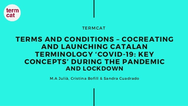 TERMCAT TERMS AND CONDITIONS – COCREATING AND LAUNCHING CATALAN TERMINOLOGY 'COVID-19: KEY CONCEPTS' DURING THE PANDEMIC A...