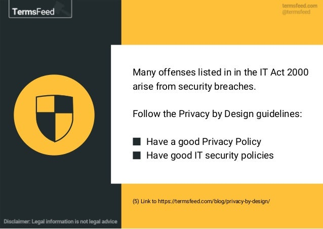 Many offenses listed in in the IT Act 2000 arise from security breaches. Follow the Privacy by Design guidelines: Have a g...