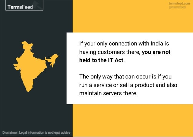 If your only connection with India is having customers there, you are not held to the IT Act. The only way that can occur ...