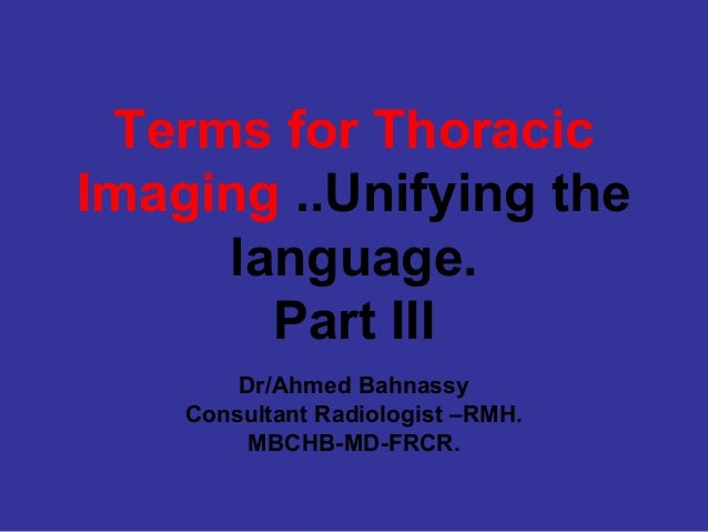 Terms for ThoracicImaging ..Unifying the     language.       Part III        Dr/Ahmed Bahnassy    Consultant Radiologist –...