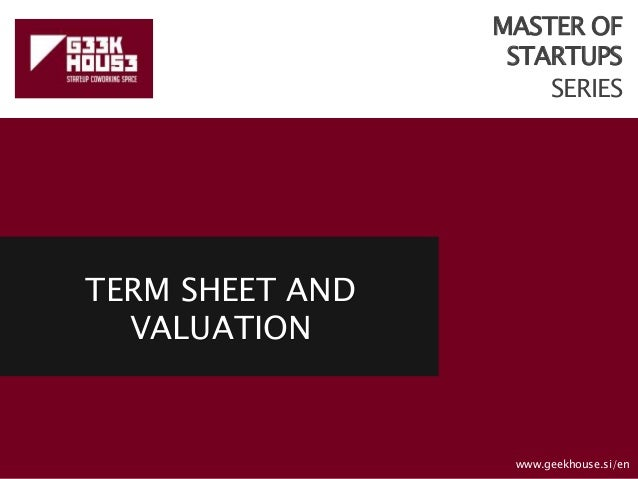 MASTER OF STARTUPS SERIES TERM SHEET AND VALUATION www.geekhouse.si/en