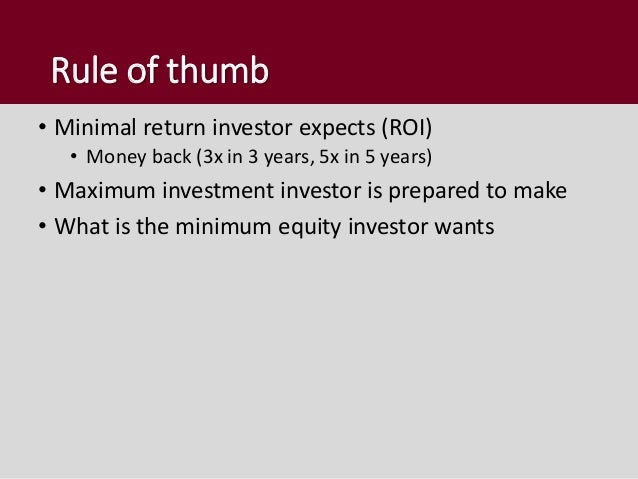 Rule of thumb • Minimal return investor expects (ROI) • Money back (3x in 3 years, 5x in 5 years) • Maximum investment inv...