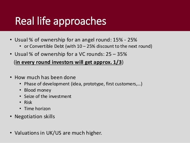 Real life approaches • Usual % of ownership for an angel round: 15% - 25% • or Convertible Debt (with 10 – 25% discount to...
