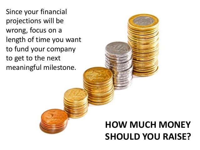 Since your financial projections will be wrong, focus on a length of time you want to fund your company to get to the next...