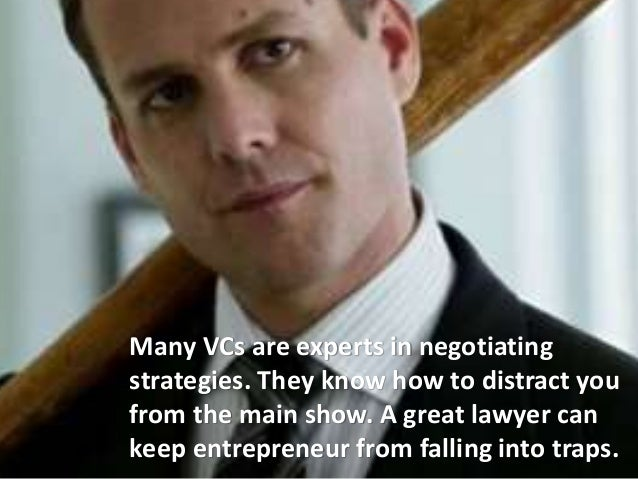 Many VCs are experts in negotiating strategies. They know how to distract you from the main show. A great lawyer can keep ...