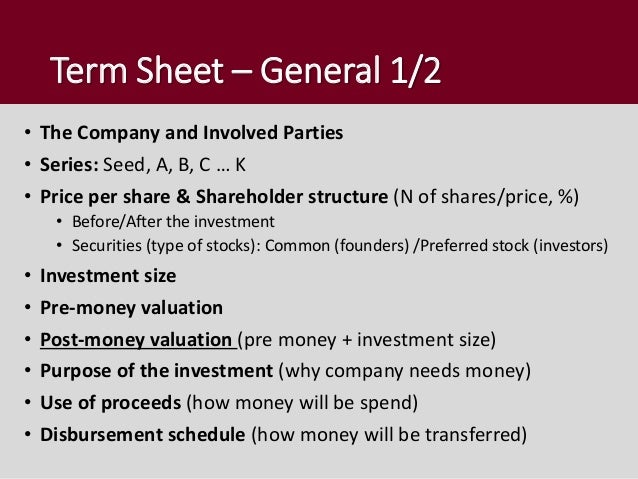 Term Sheet – General 1/2 • The Company and Involved Parties • Series: Seed, A, B, C … K • Price per share & Shareholder st...