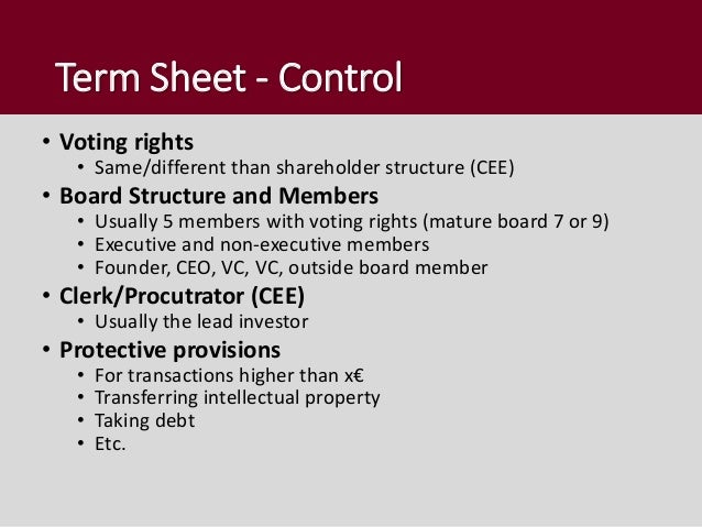 Term Sheet - Control • Voting rights • Same/different than shareholder structure (CEE) • Board Structure and Members • Usu...